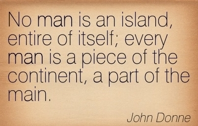 """no man is an island entire of itself essay Poem #1 """"no man is an island"""" by john donne no man is an island, entire of itself every man is a piece of the continent, a part of the main."""