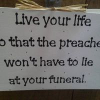 Live Your Life So That The Preacher Won't Have To Lie At Your Funeral